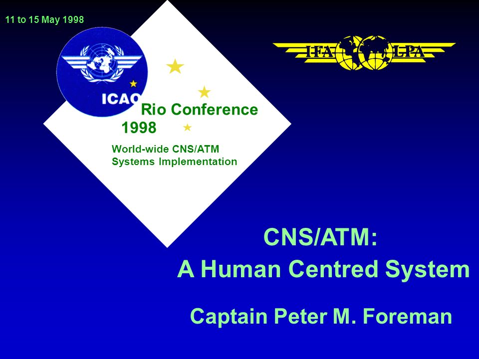 Rio Conference 11 to 15 May 1998 1998 World-wide CNS/ATM Systems Implementation CNS/ATM: A Human Centred System Captain Peter M.
