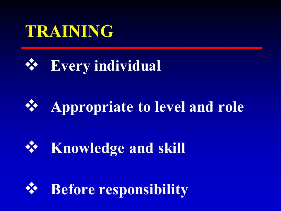TRAINING v Every individual v Appropriate to level and role v Knowledge and skill v Before responsibility