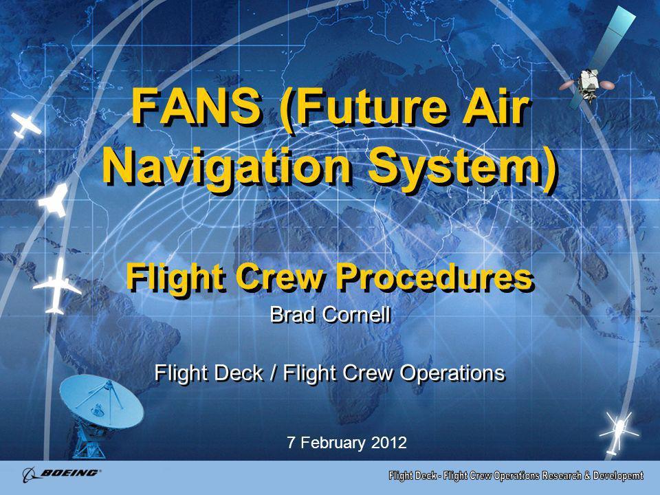 FANS (Future Air Navigation System) Flight Crew Procedures Brad Cornell Flight Deck / Flight Crew Operations Brad Cornell Flight Deck / Flight Crew Op