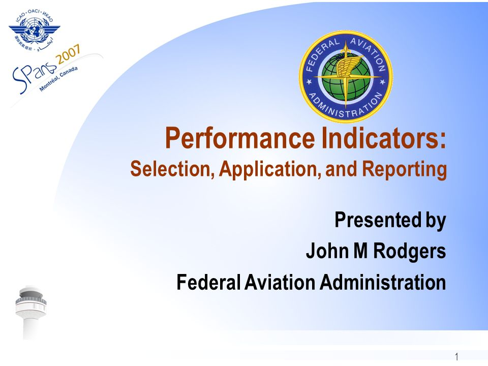 1 Performance Indicators: Selection, Application, and Reporting Presented by John M Rodgers Federal Aviation Administration