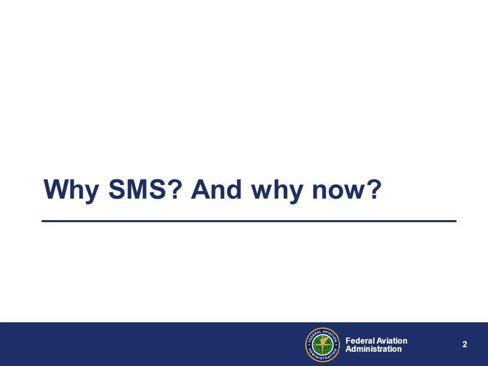 1 Federal Aviation Administration Purpose of Briefing Provide information regarding FAA SMS efforts –Describe the drivers for change –SMS Overview –FA