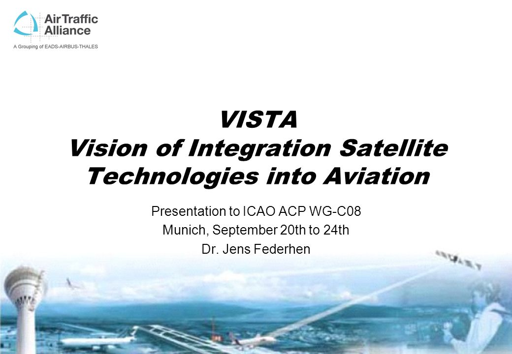 VISTA Vision of Integration Satellite Technologies into Aviation Presentation to ICAO ACP WG-C08 Munich, September 20th to 24th Dr. Jens Federhen