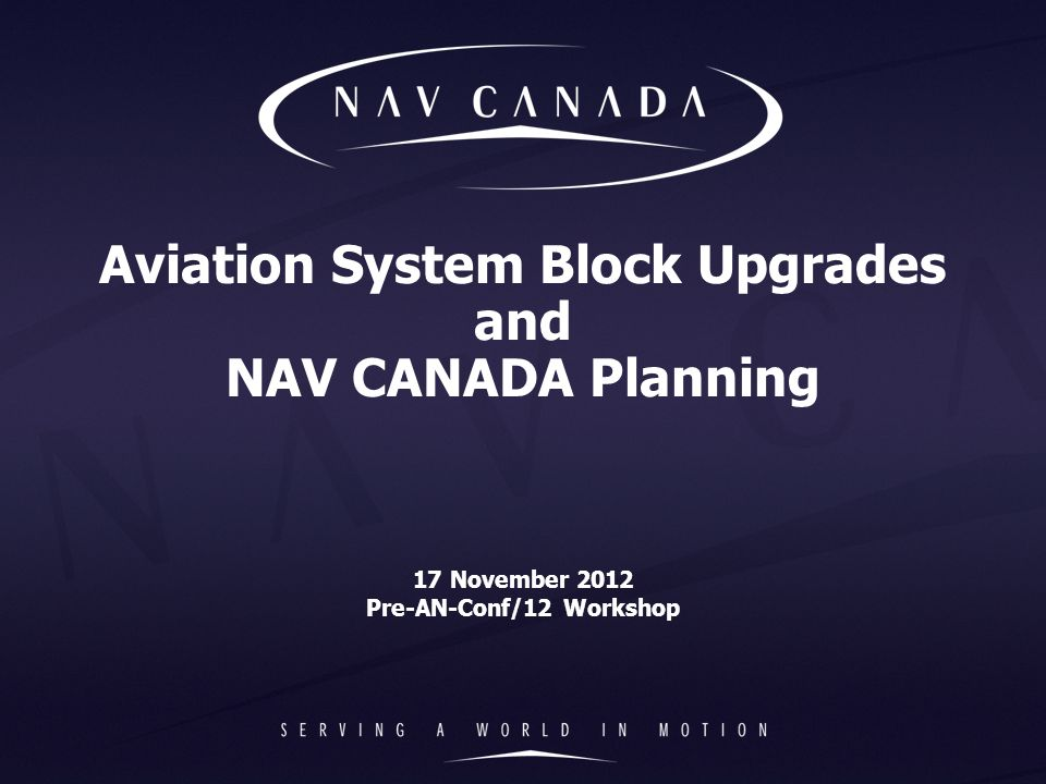 Aviation System Block Upgrades and NAV CANADA Planning 17 November 2012 Pre-AN-Conf/12 Workshop