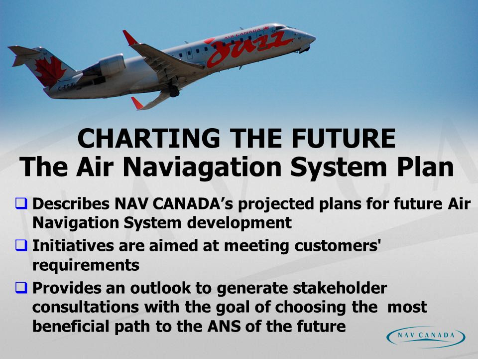 CHARTING THE FUTURE The Air Naviagation System Plan Describes NAV CANADAs projected plans for future Air Navigation System development Initiatives are aimed at meeting customers requirements Provides an outlook to generate stakeholder consultations with the goal of choosing the most beneficial path to the ANS of the future