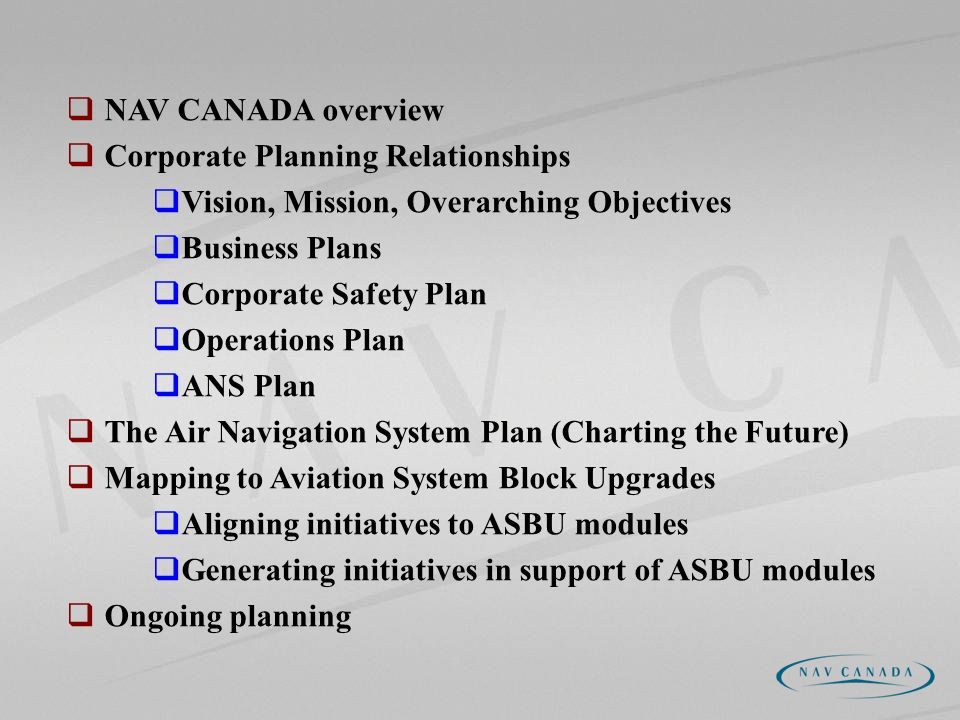 NAV CANADA overview Corporate Planning Relationships Vision, Mission, Overarching Objectives Business Plans Corporate Safety Plan Operations Plan ANS Plan The Air Navigation System Plan (Charting the Future) Mapping to Aviation System Block Upgrades Aligning initiatives to ASBU modules Generating initiatives in support of ASBU modules Ongoing planning