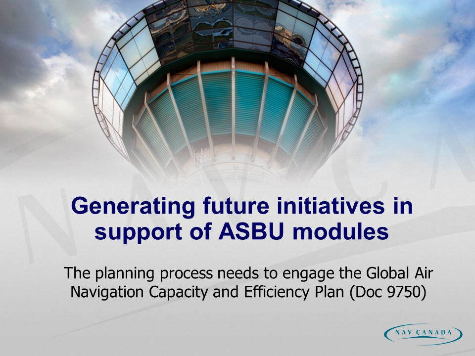 Generating future initiatives in support of ASBU modules The planning process needs to engage the Global Air Navigation Capacity and Efficiency Plan (Doc 9750)