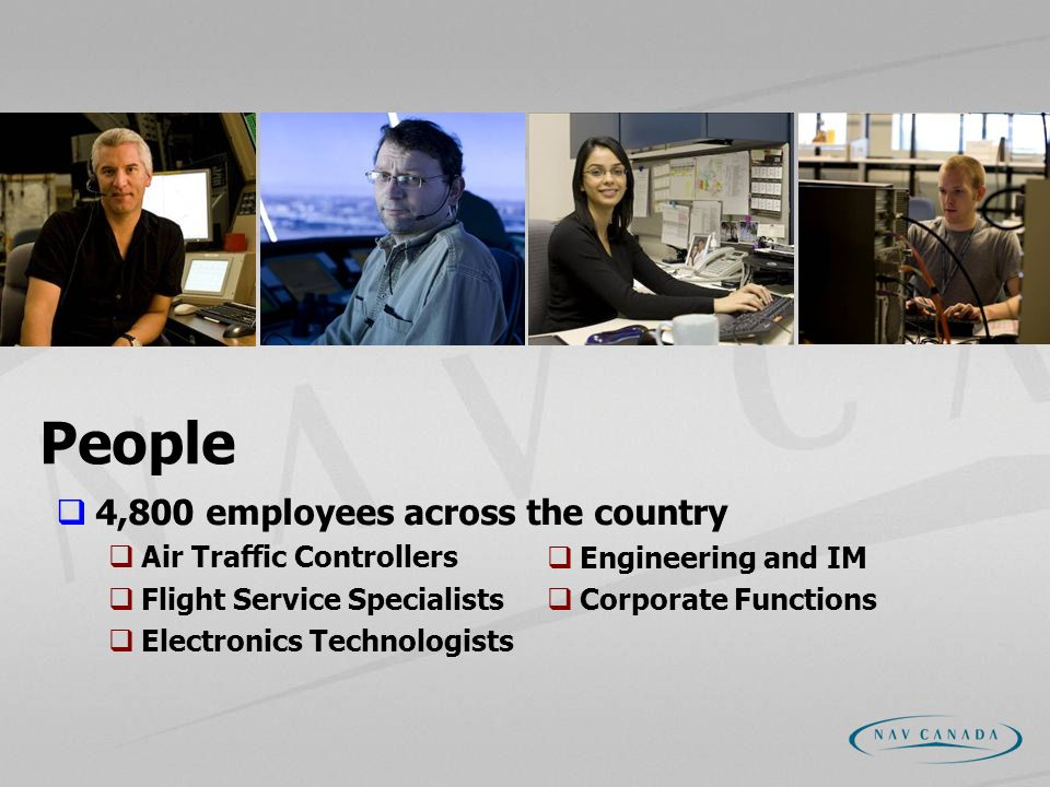 People 4,800 employees across the country Air Traffic Controllers Flight Service Specialists Electronics Technologists Engineering and IM Corporate Fu
