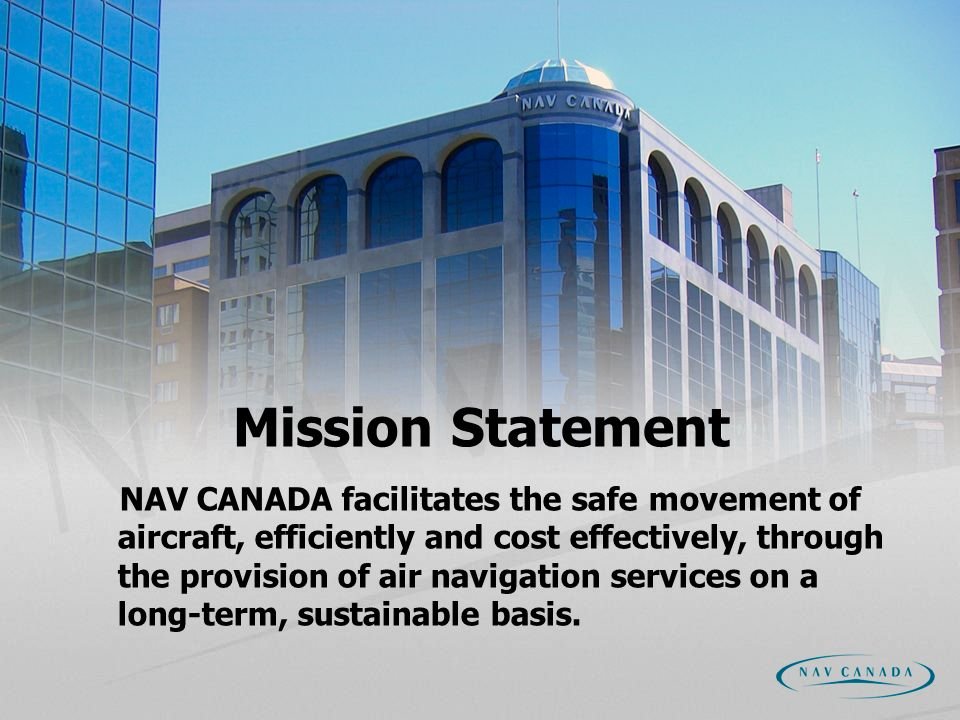 Mission Statement NAV CANADA facilitates the safe movement of aircraft, efficiently and cost effectively, through the provision of air navigation services on a long-term, sustainable basis.