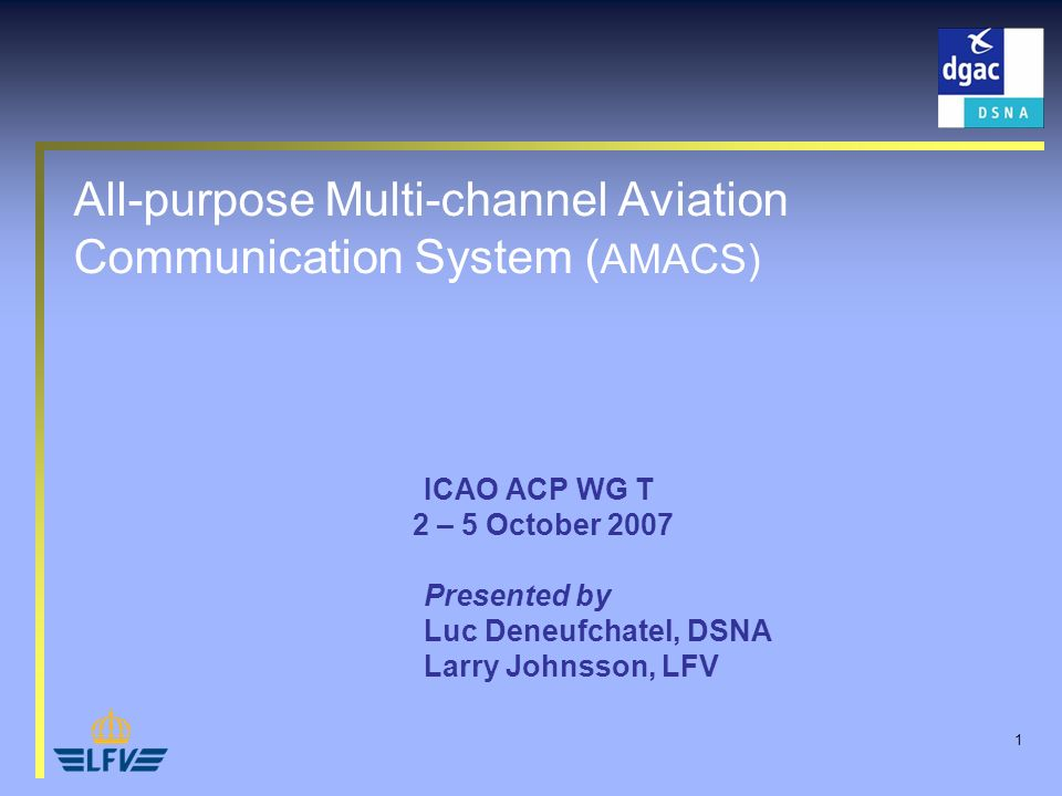 1 All-purpose Multi-channel Aviation Communication System ( AMACS) ICAO ACP WG T 2 – 5 October 2007 Presented by Luc Deneufchatel, DSNA Larry Johnsson, LFV