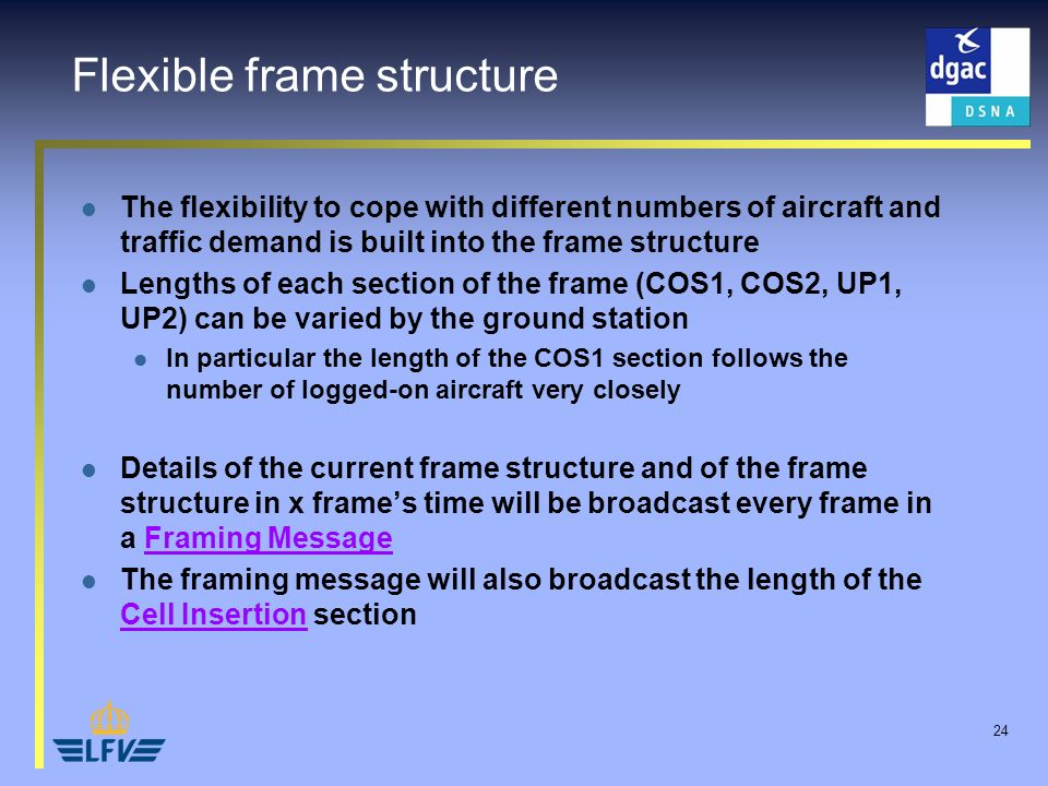 24 Flexible frame structure The flexibility to cope with different numbers of aircraft and traffic demand is built into the frame structure Lengths of each section of the frame (COS1, COS2, UP1, UP2) can be varied by the ground station In particular the length of the COS1 section follows the number of logged-on aircraft very closely Details of the current frame structure and of the frame structure in x frames time will be broadcast every frame in a Framing Message The framing message will also broadcast the length of the Cell Insertion section