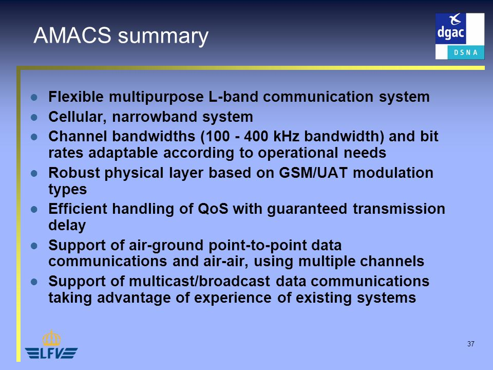 37 AMACS summary Flexible multipurpose L-band communication system Cellular, narrowband system Channel bandwidths (100 - 400 kHz bandwidth) and bit ra