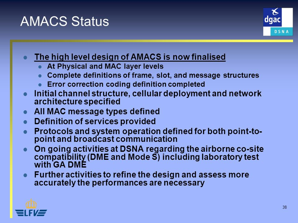 38 AMACS Status The high level design of AMACS is now finalised At Physical and MAC layer levels Complete definitions of frame, slot, and message structures Error correction coding definition completed Initial channel structure, cellular deployment and network architecture specified All MAC message types defined Definition of services provided Protocols and system operation defined for both point-to- point and broadcast communication On going activities at DSNA regarding the airborne co-site compatibility (DME and Mode S) including laboratory test with GA DME Further activities to refine the design and assess more accurately the performances are necessary