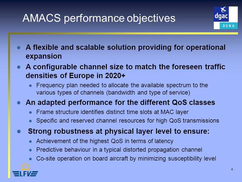 4 A flexible and scalable solution providing for operational expansion A configurable channel size to match the foreseen traffic densities of Europe in 2020+ Frequency plan needed to allocate the available spectrum to the various types of channels (bandwidth and type of service) An adapted performance for the different QoS classes Frame structure identifies distinct time slots at MAC layer Specific and reserved channel resources for high QoS transmissions Strong robustness at physical layer level to ensure: Achievement of the highest QoS in terms of latency Predictive behaviour in a typical distorted propagation channel Co-site operation on board aircraft by minimizing susceptibility level AMACS performance objectives