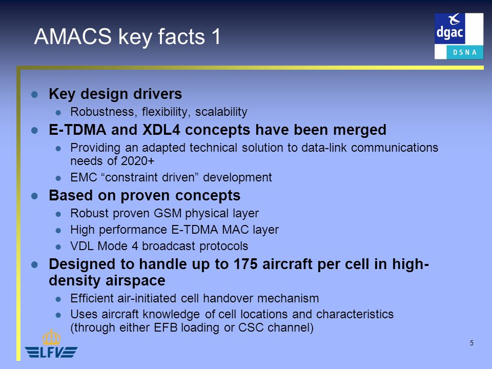 5 Key design drivers Robustness, flexibility, scalability E-TDMA and XDL4 concepts have been merged Providing an adapted technical solution to data-link communications needs of 2020+ EMC constraint driven development Based on proven concepts Robust proven GSM physical layer High performance E-TDMA MAC layer VDL Mode 4 broadcast protocols Designed to handle up to 175 aircraft per cell in high- density airspace Efficient air-initiated cell handover mechanism Uses aircraft knowledge of cell locations and characteristics (through either EFB loading or CSC channel) AMACS key facts 1