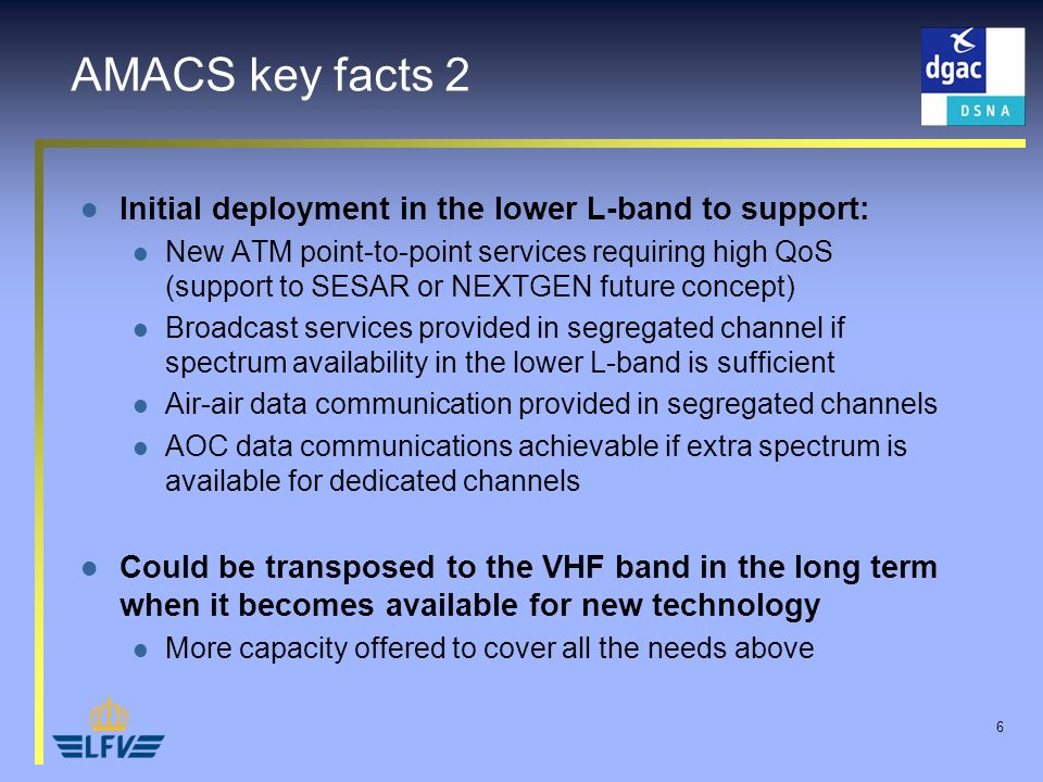 6 AMACS key facts 2 Initial deployment in the lower L-band to support: New ATM point-to-point services requiring high QoS (support to SESAR or NEXTGEN future concept) Broadcast services provided in segregated channel if spectrum availability in the lower L-band is sufficient Air-air data communication provided in segregated channels AOC data communications achievable if extra spectrum is available for dedicated channels Could be transposed to the VHF band in the long term when it becomes available for new technology More capacity offered to cover all the needs above