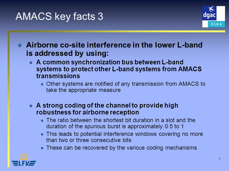 7 AMACS key facts 3 Airborne co-site interference in the lower L-band is addressed by using: A common synchronization bus between L-band systems to protect other L-band systems from AMACS transmissions Other systems are notified of any transmission from AMACS to take the appropriate measure A strong coding of the channel to provide high robustness for airborne reception The ratio between the shortest bit duration in a slot and the duration of the spurious burst is approximately 0·5 to 1 This leads to potential interference windows covering no more than two or three consecutive bits These can be recovered by the various coding mechanisms