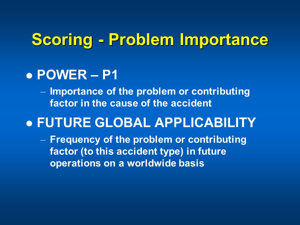 Scoring - Problem Importance POWER – P1 – Importance of the problem or contributing factor in the cause of the accident FUTURE GLOBAL APPLICABILITY –