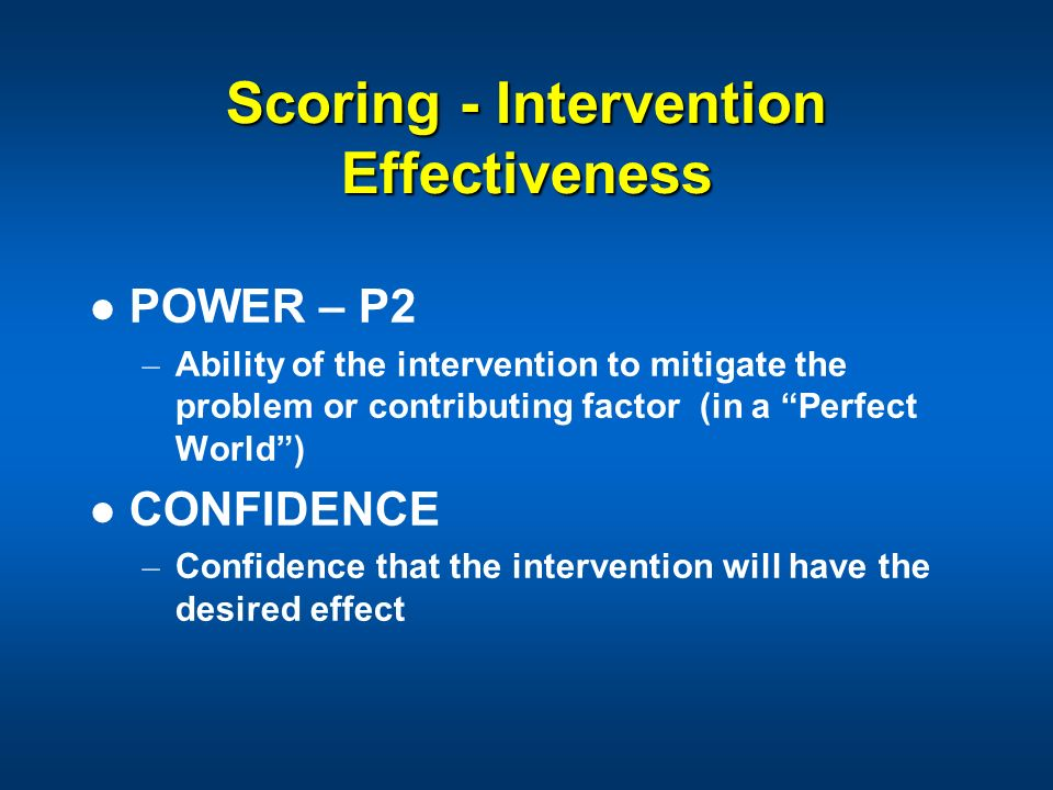 Scoring - Intervention Effectiveness POWER – P2 – Ability of the intervention to mitigate the problem or contributing factor (in a Perfect World) CONF