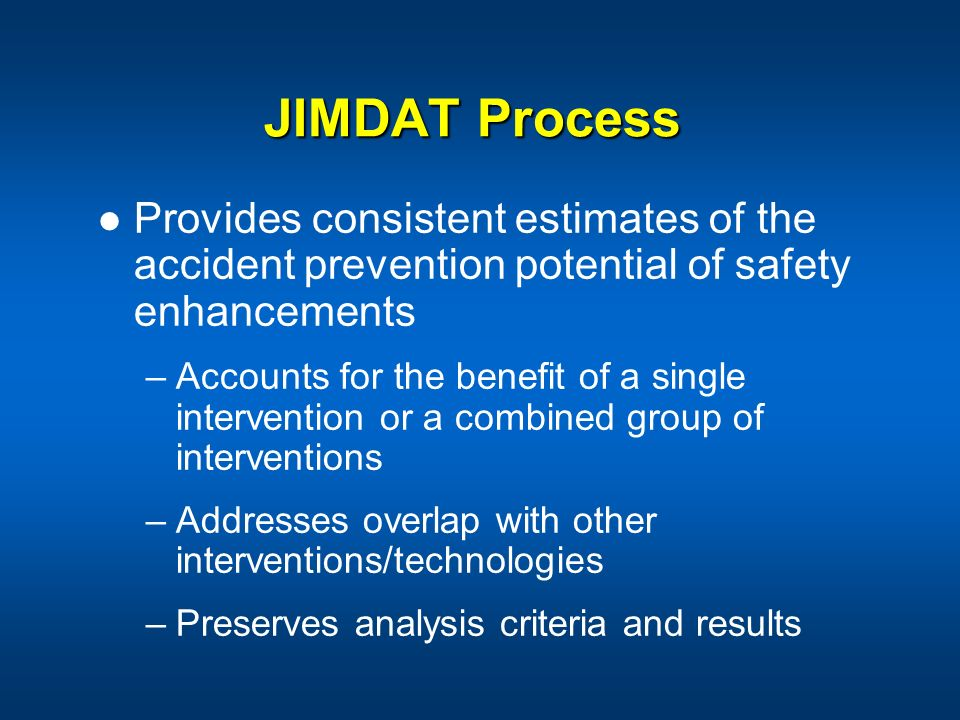 JIMDAT Process Provides consistent estimates of the accident prevention potential of safety enhancements –Accounts for the benefit of a single interve