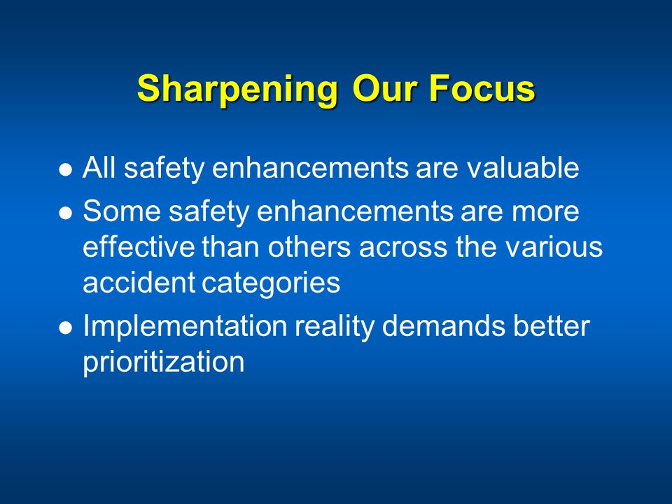 Sharpening Our Focus All safety enhancements are valuable Some safety enhancements are more effective than others across the various accident categori
