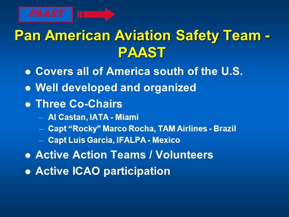 Pan American Aviation Safety Team - PAAST Covers all of America south of the U.S. Well developed and organized Three Co-Chairs – Al Castan, IATA - Mia