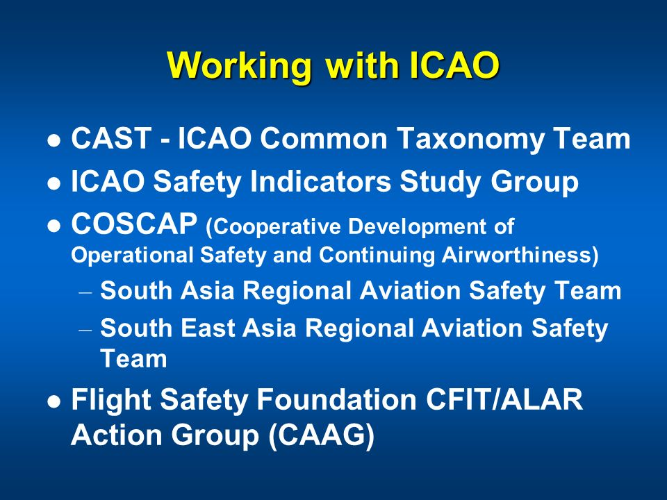 Working with ICAO CAST - ICAO Common Taxonomy Team ICAO Safety Indicators Study Group COSCAP (Cooperative Development of Operational Safety and Contin