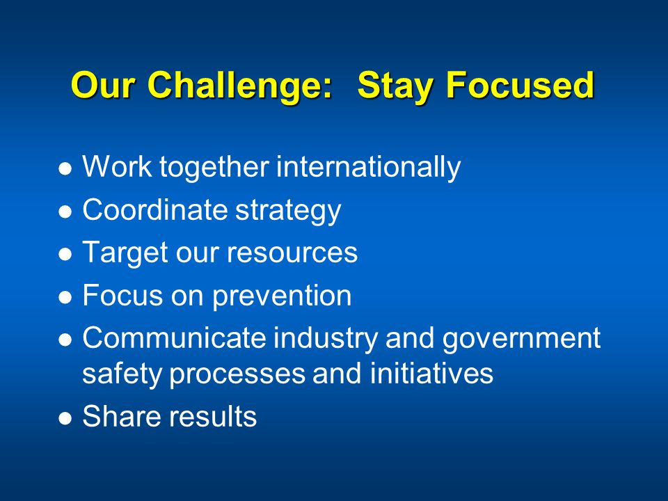 Our Challenge: Stay Focused Work together internationally Coordinate strategy Target our resources Focus on prevention Communicate industry and govern