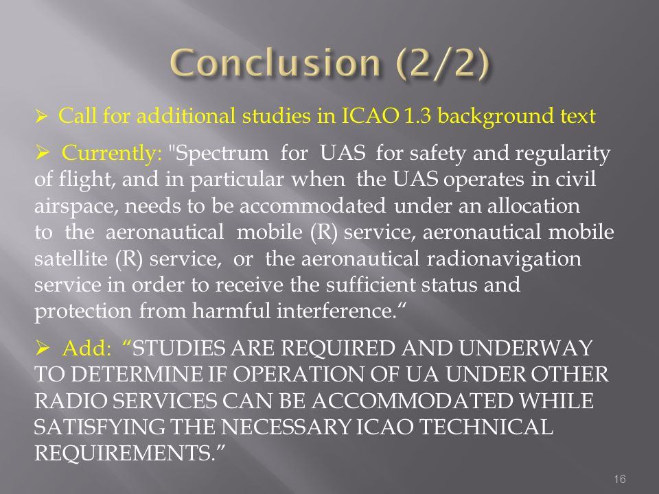 16 Call for additional studies in ICAO 1.3 background text Currently: Spectrum for UAS for safety and regularity of flight, and in particular when the UAS operates in civil airspace, needs to be accommodated under an allocation to the aeronautical mobile (R) service, aeronautical mobile satellite (R) service, or the aeronautical radionavigation service in order to receive the sufficient status and protection from harmful interference.