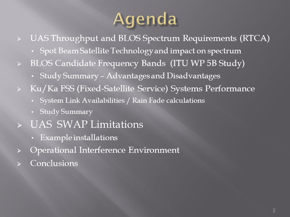 UAS Throughput and BLOS Spectrum Requirements (RTCA) Spot Beam Satellite Technology and impact on spectrum BLOS Candidate Frequency Bands (ITU WP 5B Study) Study Summary – Advantages and Disadvantages Ku/Ka FSS (Fixed-Satellite Service) Systems Performance System Link Availabilities / Rain Fade calculations Study Summary UAS SWAP Limitations Example installations Operational Interference Environment Conclusions 2