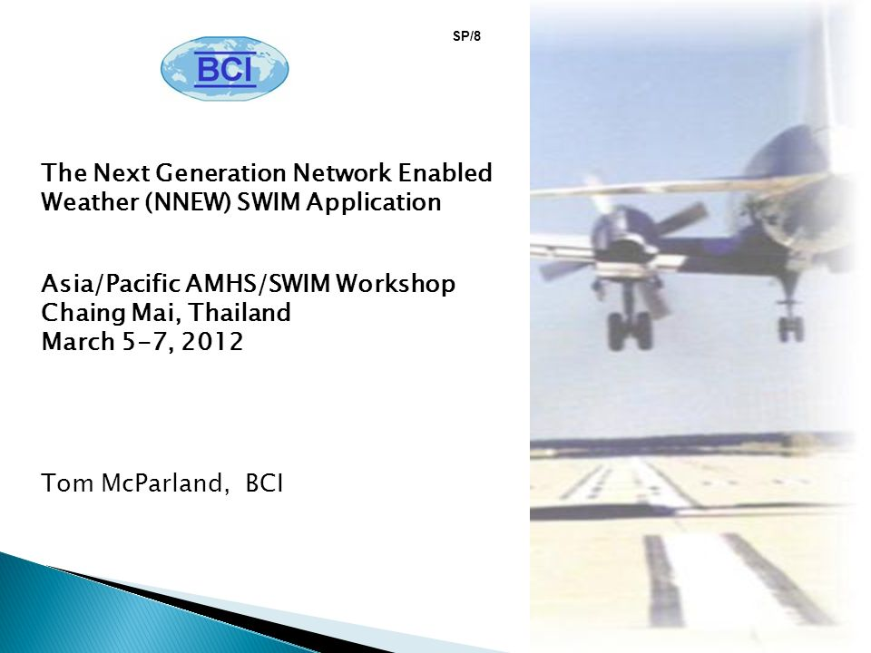 The Next Generation Network Enabled Weather (NNEW) SWIM Application Asia/Pacific AMHS/SWIM Workshop Chaing Mai, Thailand March 5-7, 2012 Tom McParland, BCI SP/8