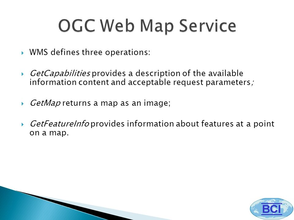 WMS defines three operations: GetCapabilities provides a description of the available information content and acceptable request parameters; GetMap returns a map as an image; GetFeatureInfo provides information about features at a point on a map.