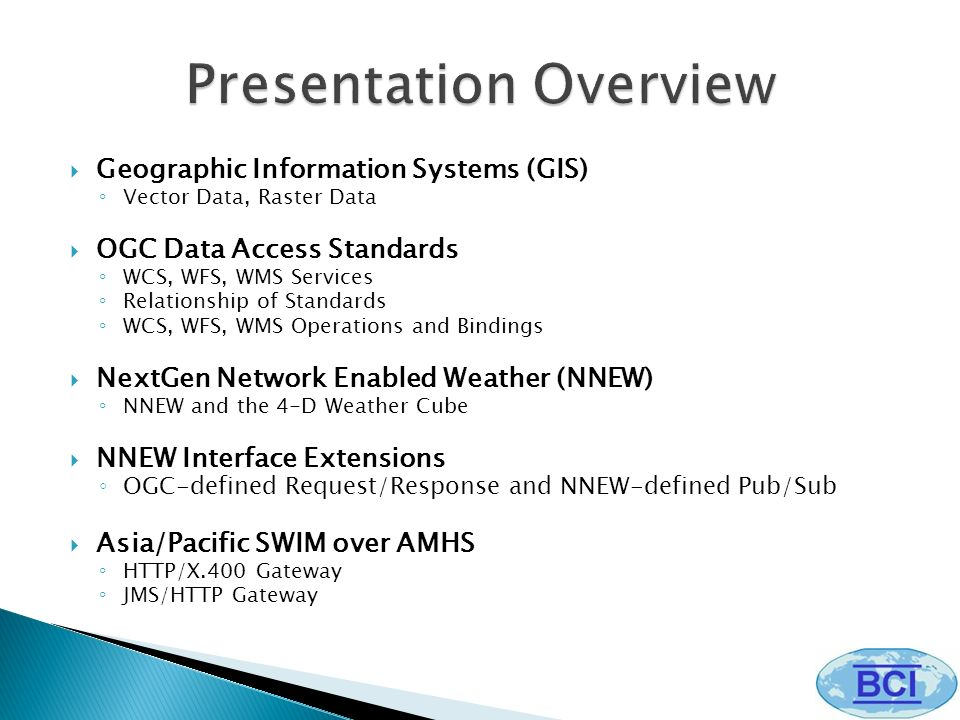 Geographic Information Systems (GIS) Vector Data, Raster Data OGC Data Access Standards WCS, WFS, WMS Services Relationship of Standards WCS, WFS, WMS Operations and Bindings NextGen Network Enabled Weather (NNEW) NNEW and the 4-D Weather Cube NNEW Interface Extensions OGC-defined Request/Response and NNEW-defined Pub/Sub Asia/Pacific SWIM over AMHS HTTP/X.400 Gateway JMS/HTTP Gateway