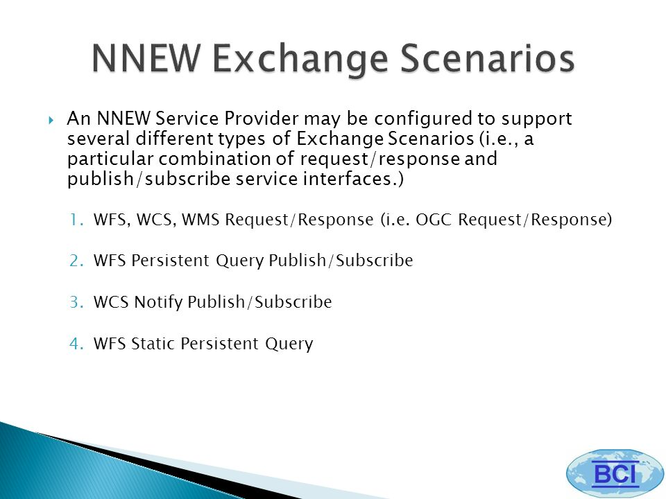An NNEW Service Provider may be configured to support several different types of Exchange Scenarios (i.e., a particular combination of request/response and publish/subscribe service interfaces.) 1.WFS, WCS, WMS Request/Response (i.e.