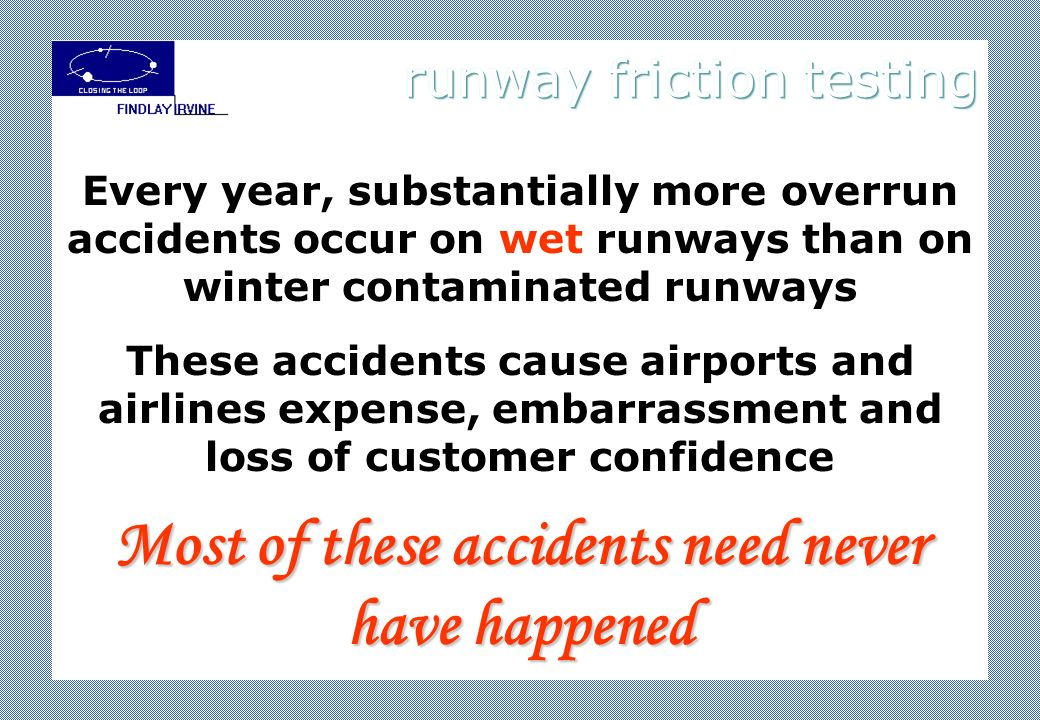 Every year, substantially more overrun accidents occur on wet runways than on winter contaminated runways These accidents cause airports and airlines expense, embarrassment and loss of customer confidence Most of these accidents need never have happened