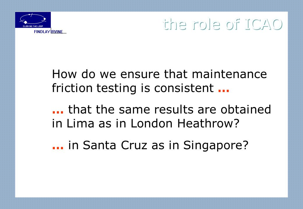 How do we ensure that maintenance friction testing is consistent … … that the same results are obtained in Lima as in London Heathrow.