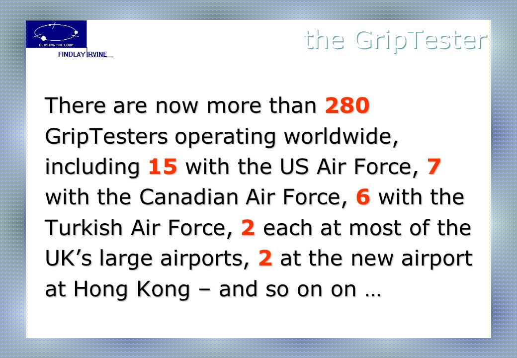 There are now more than 280 GripTesters operating worldwide, including 15 with the US Air Force, 7 with the Canadian Air Force, 6 with the Turkish Air Force, 2 each at most of the UKs large airports, 2 at the new airport at Hong Kong – and so on on …