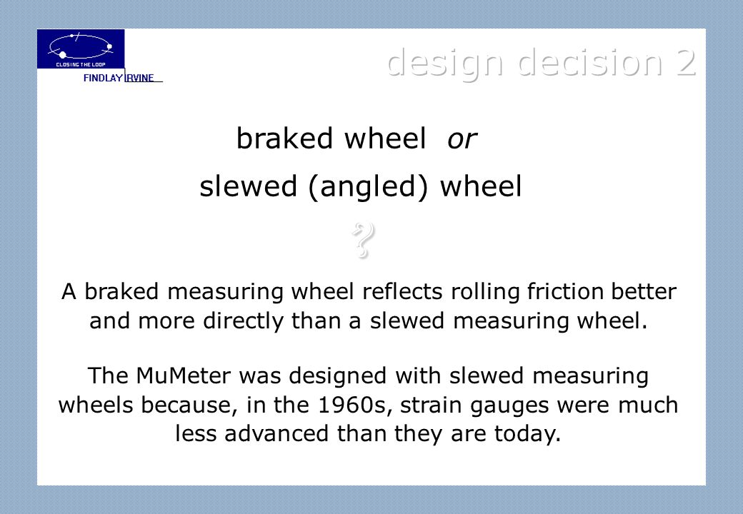 A braked measuring wheel reflects rolling friction better and more directly than a slewed measuring wheel.