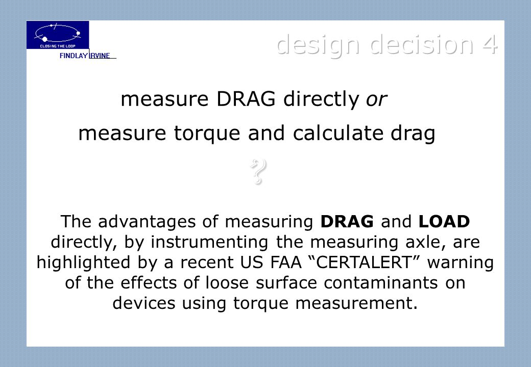 The advantages of measuring DRAG and LOAD directly, by instrumenting the measuring axle, are highlighted by a recent US FAA CERTALERT warning of the effects of loose surface contaminants on devices using torque measurement.