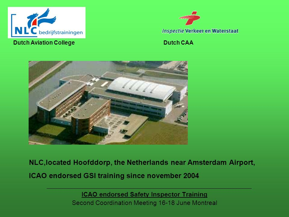 ICAO endorsed Safety Inspector Training Second Coordination Meeting June Montreal Dutch Aviation CollegeDutch CAA NLC,located Hoofddorp, the Netherlands near Amsterdam Airport, ICAO endorsed GSI training since november 2004