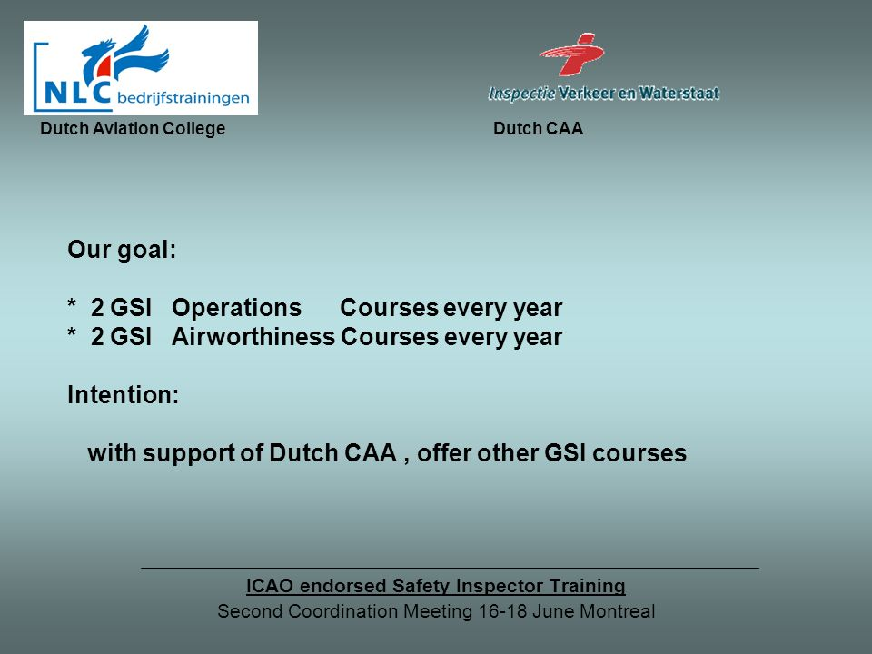Our goal: * 2 GSI Operations Courses every year * 2 GSI Airworthiness Courses every year Intention: with support of Dutch CAA, offer other GSI courses