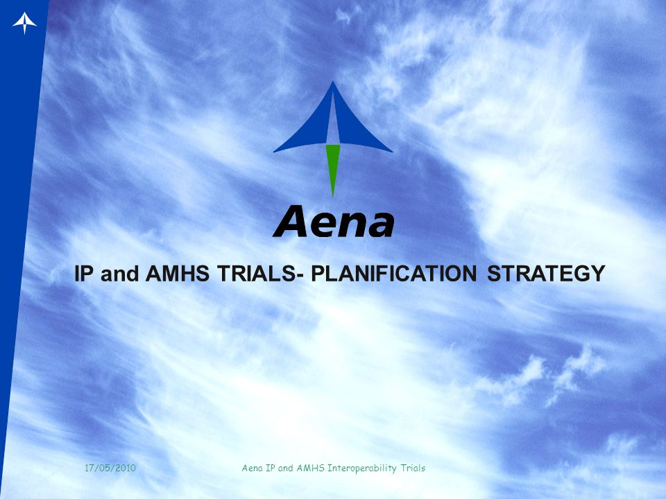 17/05/2010Aena IP and AMHS Interoperability Trials AENA(SPAIN)- DSNA (FRANCE) MEDIUM AND LONG TERM PHYSICAL INFRASTRUCTURE MADRID BARCELONA Potentially Aix-en Provence Potentially BOURDEOS Potentially ATHIS