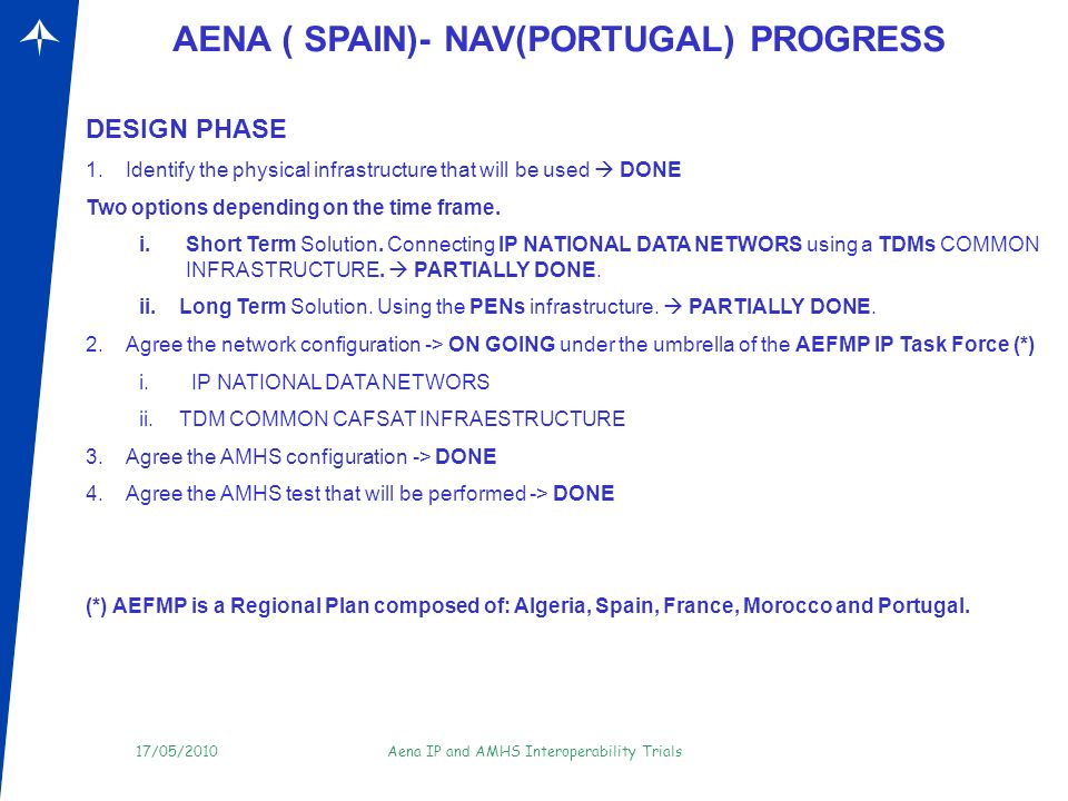 17/05/2010Aena IP and AMHS Interoperability Trials Tests AENA (SPAIN)- DSNA (FRANCE)- ONDA (MOROCCO)-ENNA (ALGERIA) - NAV (PORTUGAL) 1.A network infrastructure has to be agreed to perform the AMHS trials.
