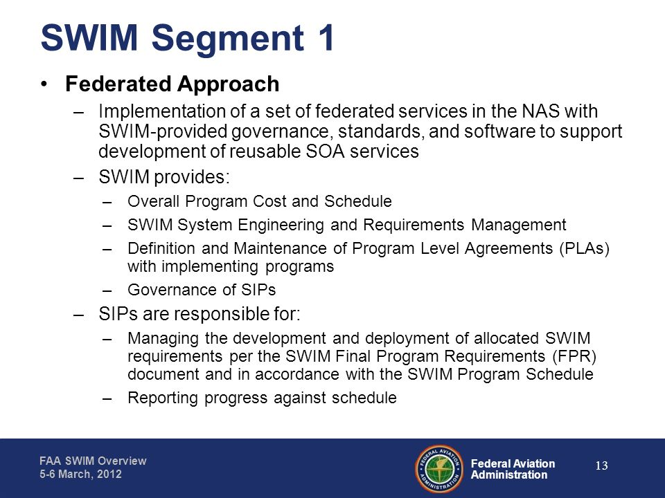 Federal Aviation Administration FAA SWIM Overview 5-6 March, 2012 SWIM Segment 1 Federated Approach –Implementation of a set of federated services in