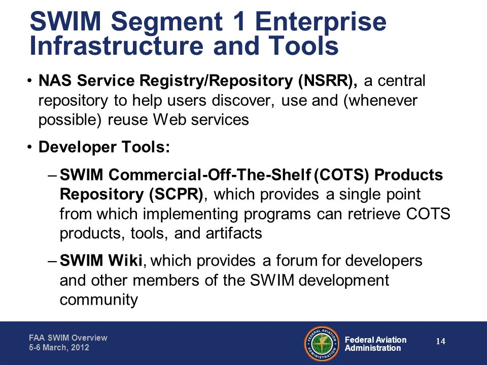 Federal Aviation Administration FAA SWIM Overview 5-6 March, 2012 SWIM Segment 1 Enterprise Infrastructure and Tools NAS Service Registry/Repository (