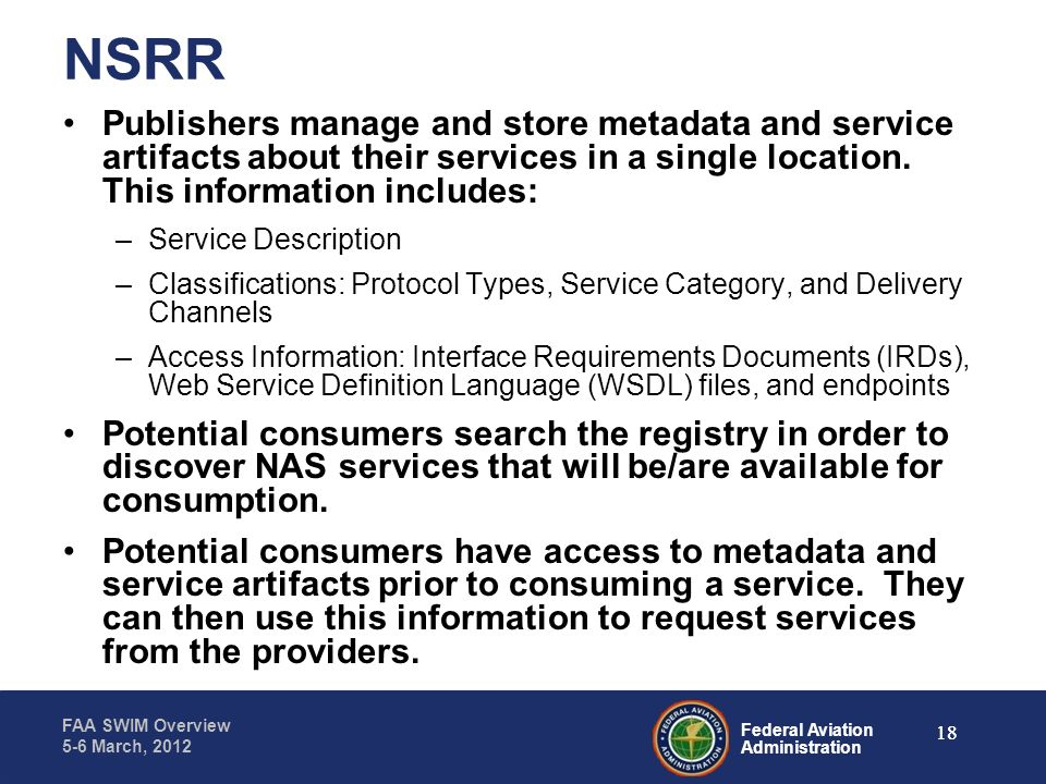 Federal Aviation Administration FAA SWIM Overview 5-6 March, 2012 NSRR Publishers manage and store metadata and service artifacts about their services
