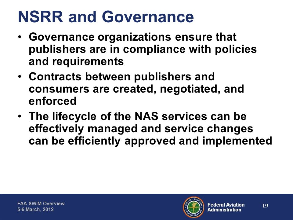 Federal Aviation Administration FAA SWIM Overview 5-6 March, 2012 NSRR and Governance Governance organizations ensure that publishers are in complianc
