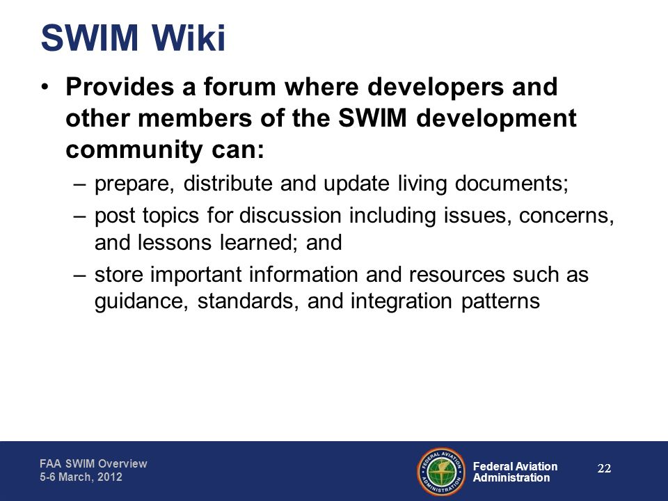 Federal Aviation Administration FAA SWIM Overview 5-6 March, 2012 SWIM Wiki Provides a forum where developers and other members of the SWIM developmen