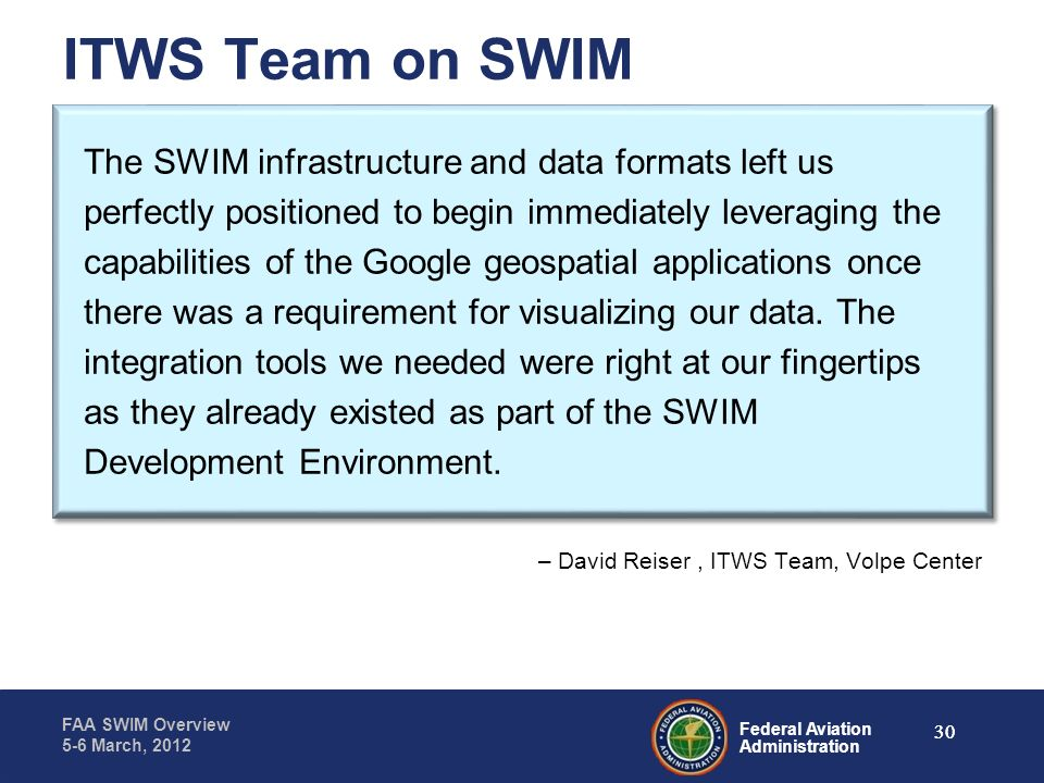 Federal Aviation Administration FAA SWIM Overview 5-6 March, 2012 The SWIM infrastructure and data formats left us perfectly positioned to begin immed