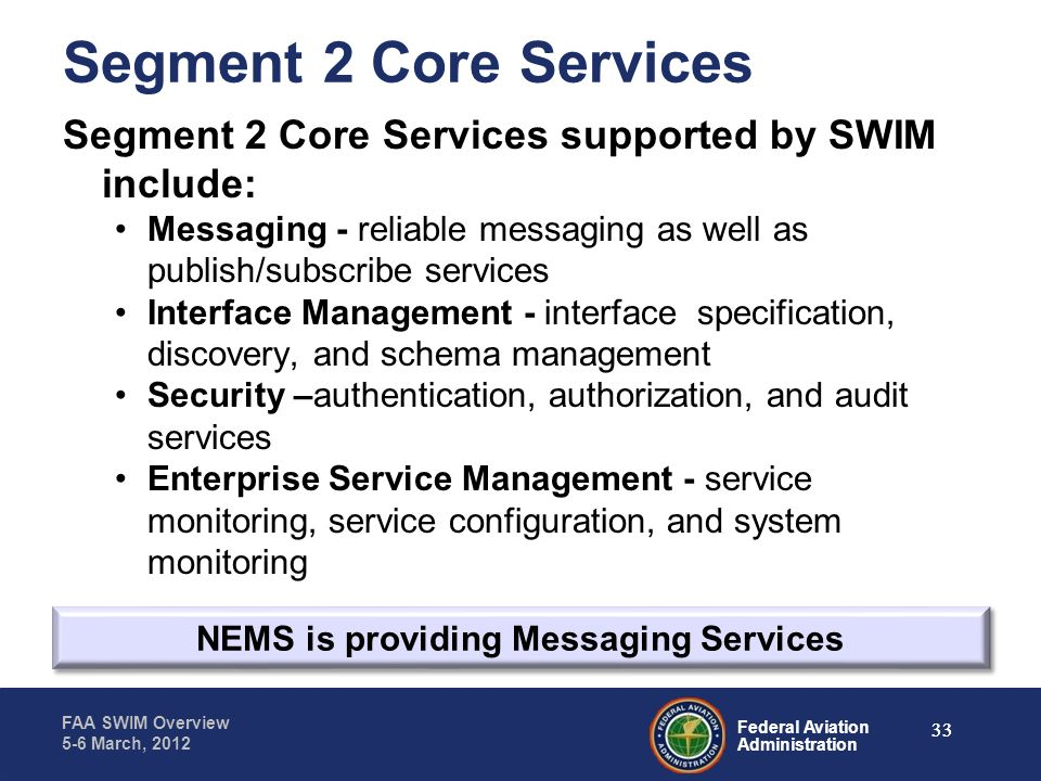 Federal Aviation Administration FAA SWIM Overview 5-6 March, 2012 Segment 2 Core Services Segment 2 Core Services supported by SWIM include: Messaging