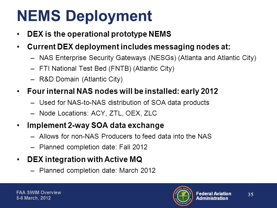 Federal Aviation Administration FAA SWIM Overview 5-6 March, 2012 NEMS Deployment DEX is the operational prototype NEMS Current DEX deployment include